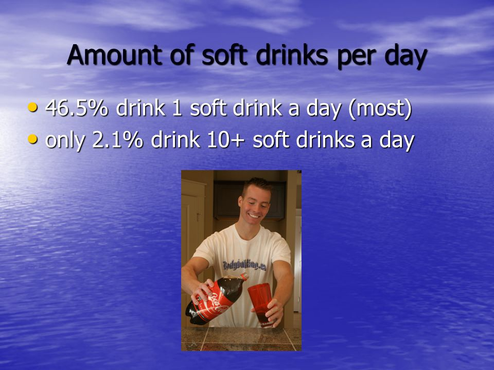 Amount of soft drinks per day 46.5% drink 1 soft drink a day (most) 46.5% drink 1 soft drink a day (most) only 2.1% drink 10+ soft drinks a day only 2