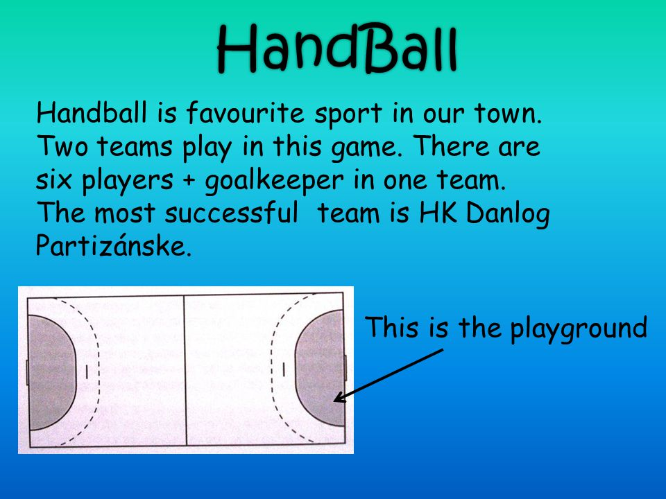 HandBall Handball is favourite sport in our town. Two teams play in this game. There are six players + goalkeeper in one team. The most successful tea