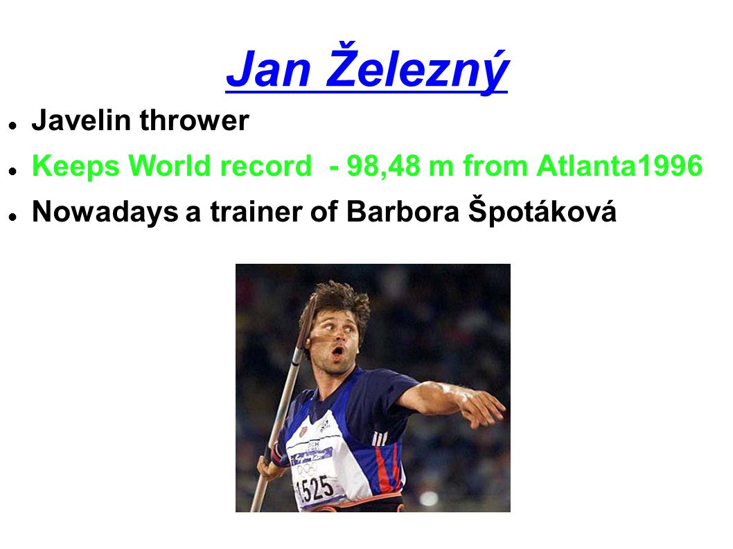 Barbora Špotáková Our best Javelin thrower at the moment Keeps World record 72,28 m 2008 Stuttgart