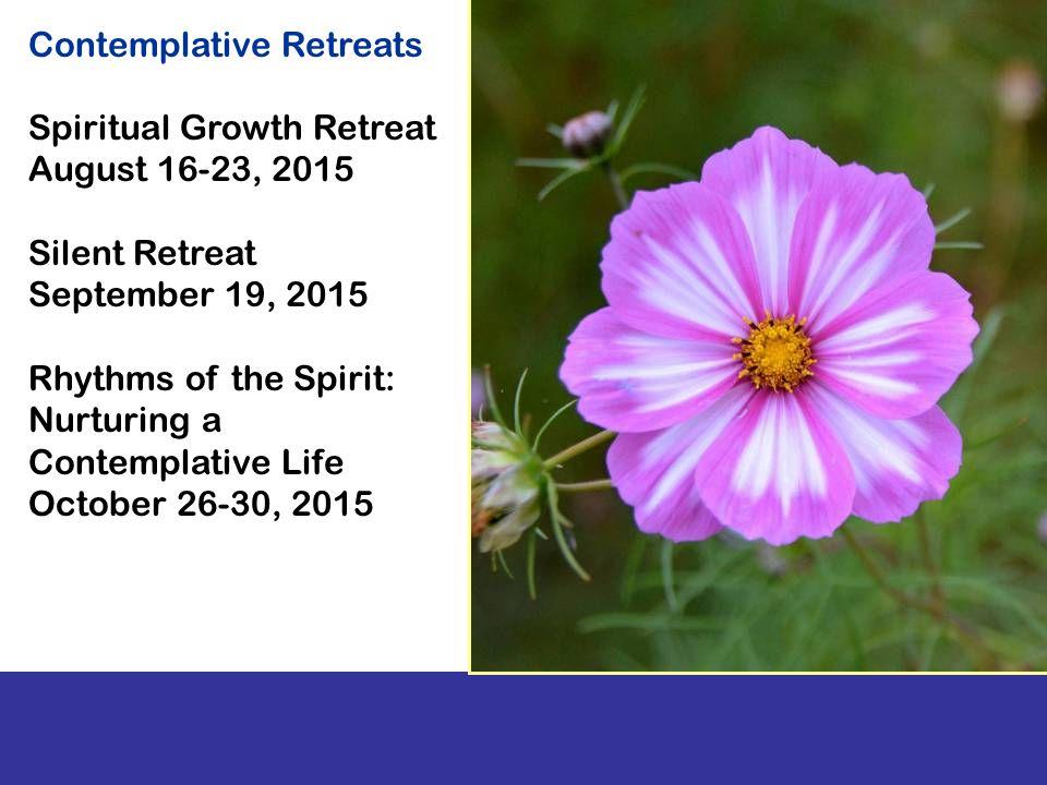Spiritual Growth Retreat August 16-23, 2015 Silent Retreat September 19, 2015 Rhythms of the Spirit: Nurturing a Contemplative Life October 26-30, 2015 Contemplative Retreats