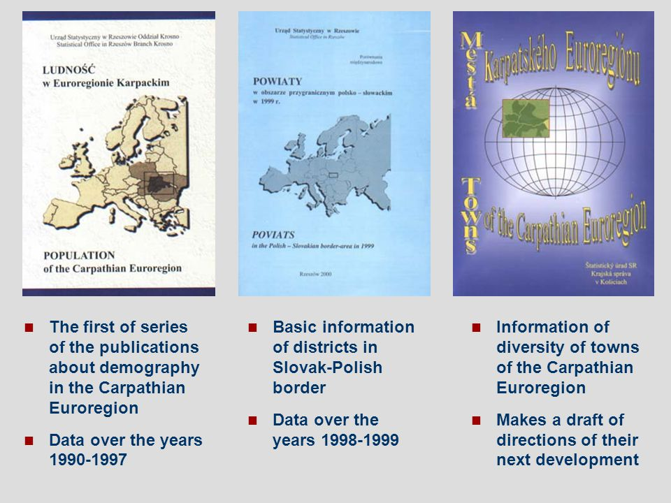 The first of series of the publications about demography in the Carpathian Euroregion Data over the years 1990-1997 Basic information of districts in Slovak-Polish border Data over the years 1998-1999 Information of diversity of towns of the Carpathian Euroregion Makes a draft of directions of their next development
