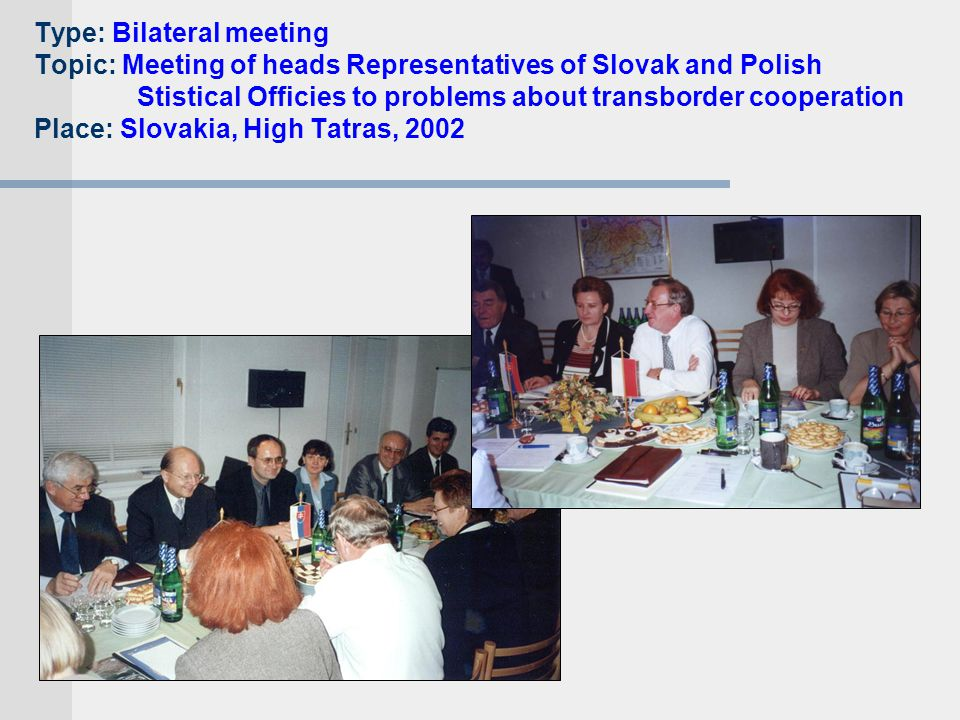 Type: Bilateral meeting Topic: Meeting of heads Representatives of Slovak and Polish Stistical Officies to problems about transborder cooperation Place: Slovakia, High Tatras, 2002