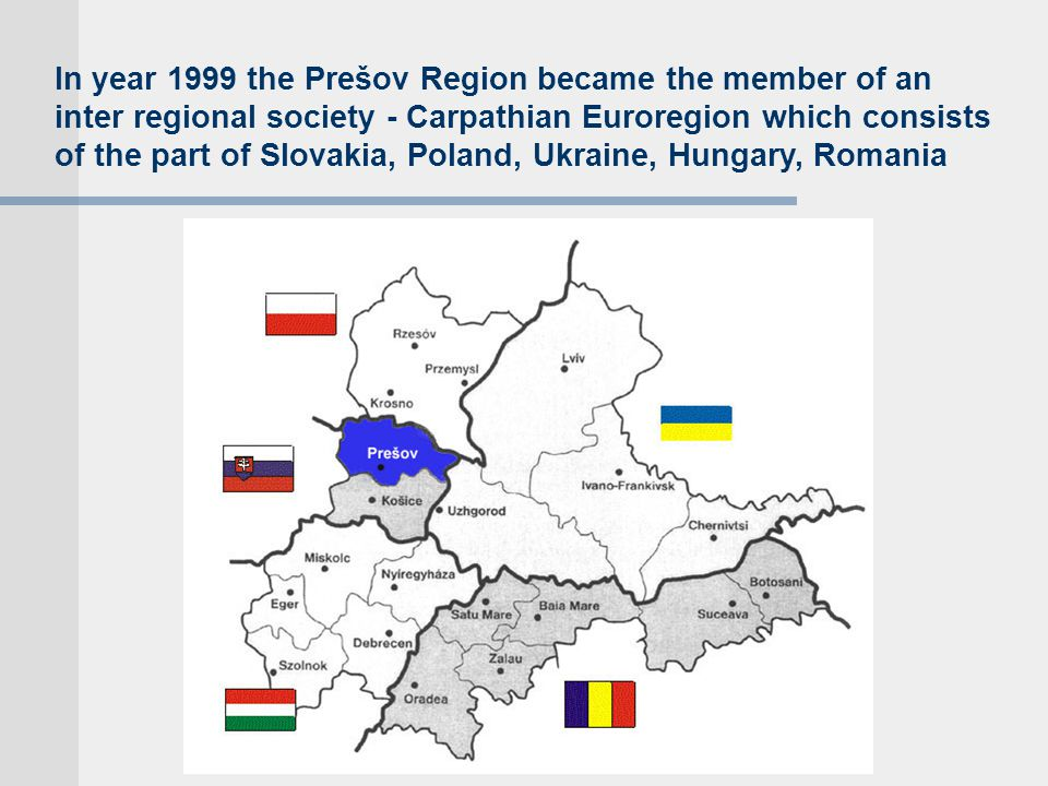 In year 1999 the Prešov Region became the member of an inter regional society - Carpathian Euroregion which consists of the part of Slovakia, Poland, Ukraine, Hungary, Romania