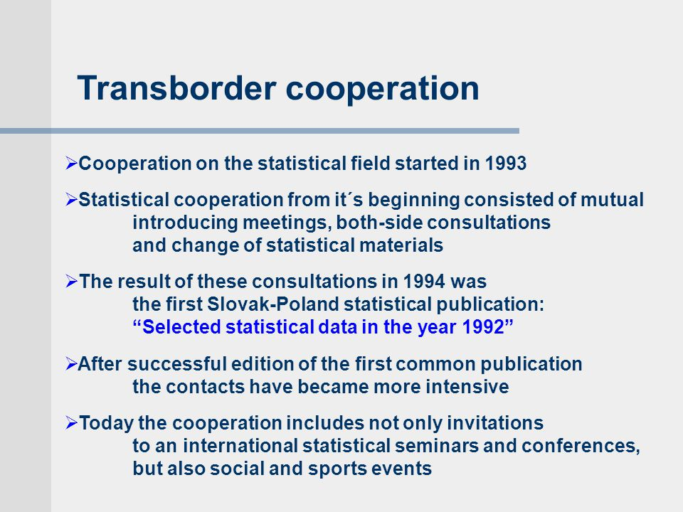  Cooperation on the statistical field started in 1993  Statistical cooperation from it´s beginning consisted of mutual introducing meetings, both-side consultations and change of statistical materials  The result of these consultations in 1994 was the first Slovak-Poland statistical publication: Selected statistical data in the year 1992  After successful edition of the first common publication the contacts have became more intensive  Today the cooperation includes not only invitations to an international statistical seminars and conferences, but also social and sports events Transborder cooperation