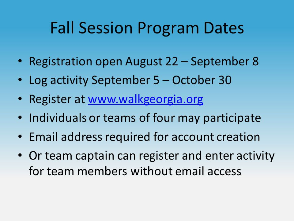 Fall Session Program Dates Registration open August 22 – September 8 Log activity September 5 – October 30 Register at www.walkgeorgia.orgwww.walkgeorgia.org Individuals or teams of four may participate Email address required for account creation Or team captain can register and enter activity for team members without email access