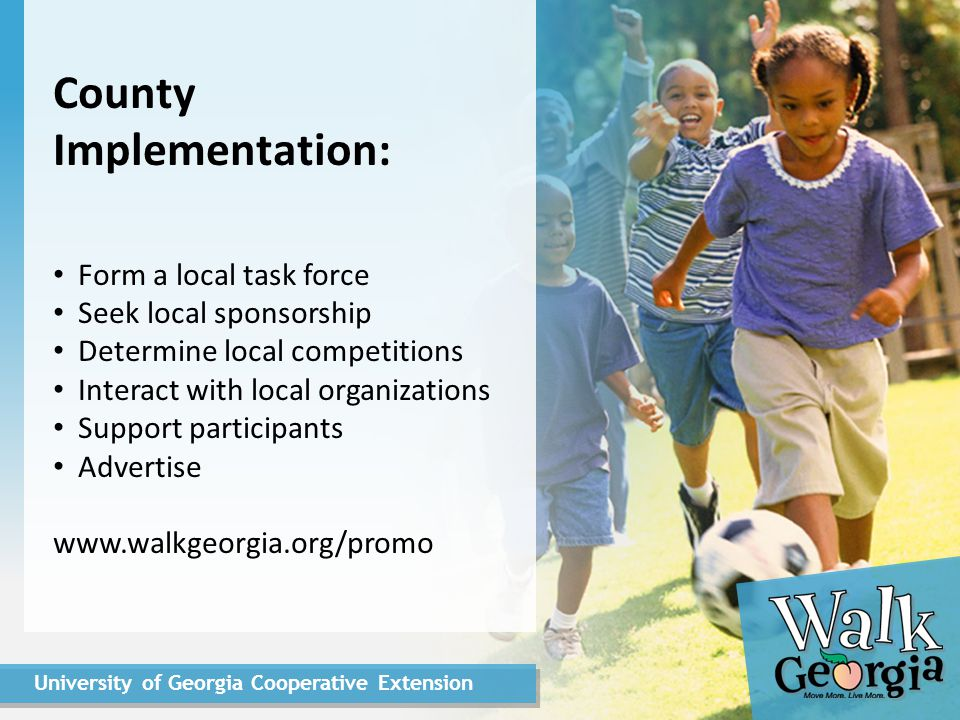 University of Georgia Cooperative Extension County Implementation: Form a local task force Seek local sponsorship Determine local competitions Interact with local organizations Support participants Advertise www.walkgeorgia.org/promo