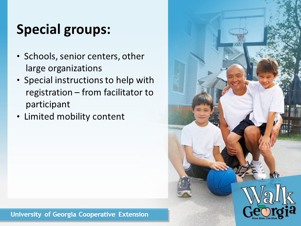 University of Georgia Cooperative Extension Registration: Pre-survey of exercise behaviors Demographics Account creation: Individual Team captain Team members Participants: teams and individuals Groups: identify school and other affiliations