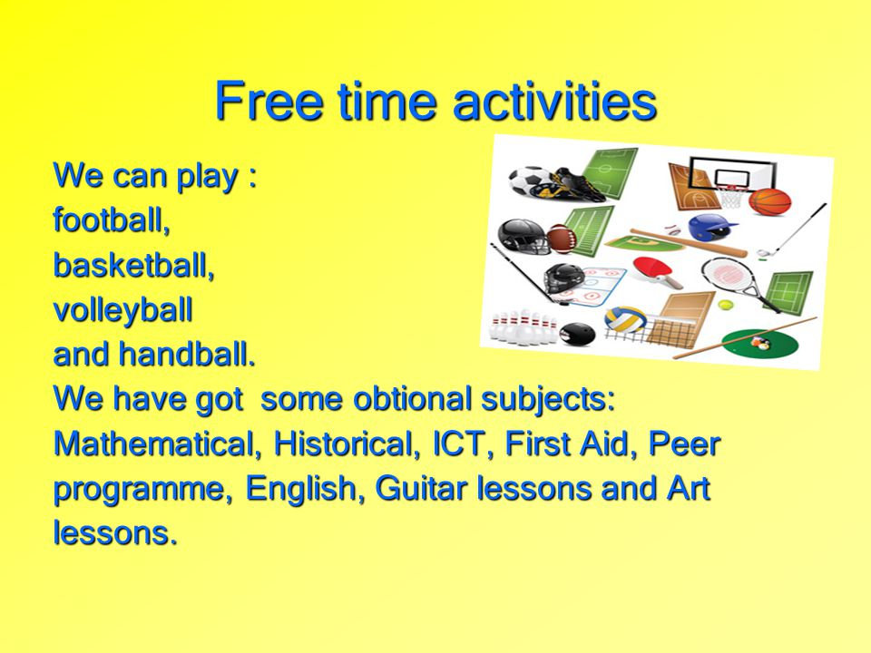 We can play : football,basketball,volleyball and handball. We have got some obtional subjects: Mathematical, Historical, ICT, First Aid, Peer programm