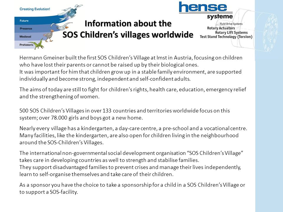 Information about the SOS Children's villages worldwide Hermann Gmeiner built the first SOS Children's Village at Imst in Austria, focusing on children who have lost their parents or cannot be raised up by their biological ones.