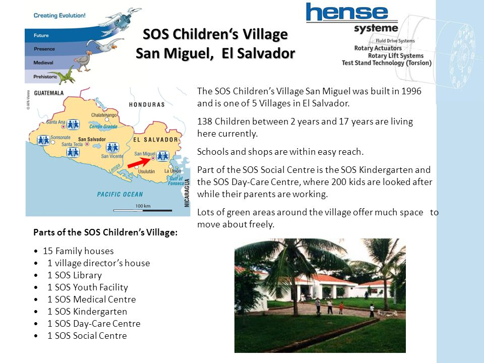 Parts of the SOS Children's Village: 15 Family houses 1 village director's house 1 SOS Library 1 SOS Youth Facility 1 SOS Medical Centre 1 SOS Kindergarten 1 SOS Day-Care Centre 1 SOS Social Centre SOS Children's Village San Miguel, El Salvador The SOS Children's Village San Miguel was built in 1996 and is one of 5 Villages in El Salvador.