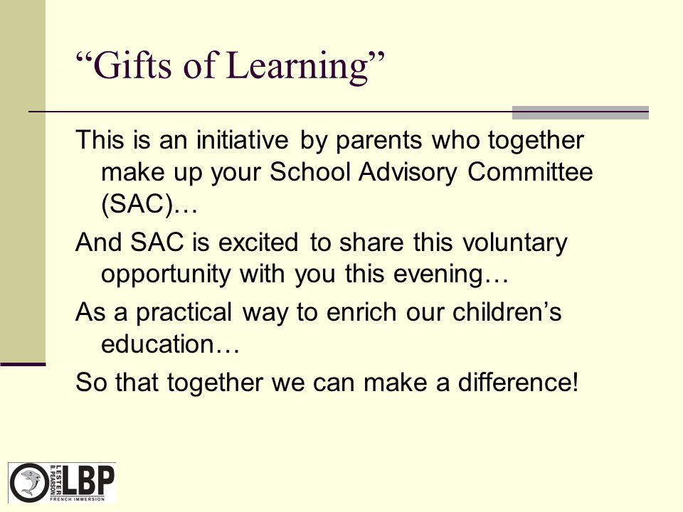 Gifts of Learning This is an initiative by parents who together make up your School Advisory Committee (SAC)… And SAC is excited to share this voluntary opportunity with you this evening… As a practical way to enrich our children's education… So that together we can make a difference!