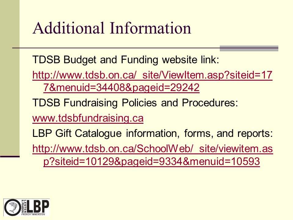 Additional Information TDSB Budget and Funding website link: http://www.tdsb.on.ca/_site/ViewItem.asp?siteid=17 7&menuid=34408&pageid=29242 TDSB Fundr