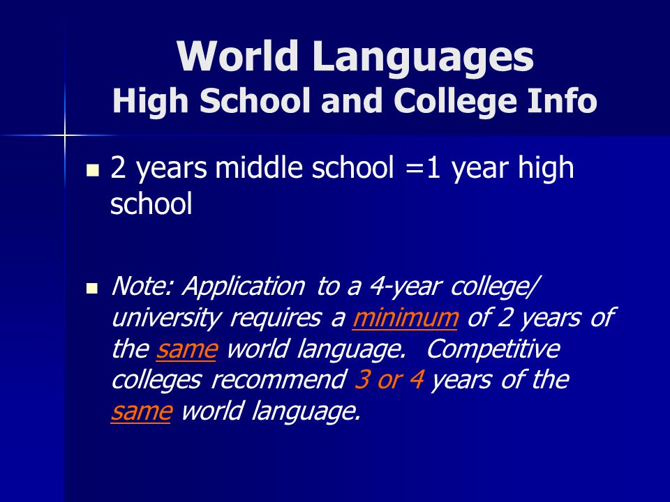 World Languages High School and College Info 2 years middle school =1 year high school Note: Application to a 4-year college/ university requires a minimum of 2 years of the same world language.