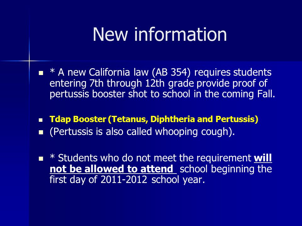 New information * A new California law (AB 354) requires students entering 7th through 12th grade provide proof of pertussis booster shot to school in the coming Fall.