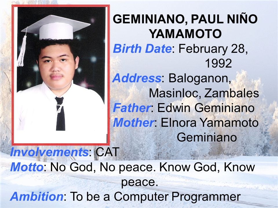 GEMINIANO, PAUL NIÑO YAMAMOTO Birth Date: February 28, 1992 Address: Baloganon, Masinloc, Zambales Father: Edwin Geminiano Mother: Elnora Yamamoto Geminiano Involvements: CAT Motto: No God, No peace.