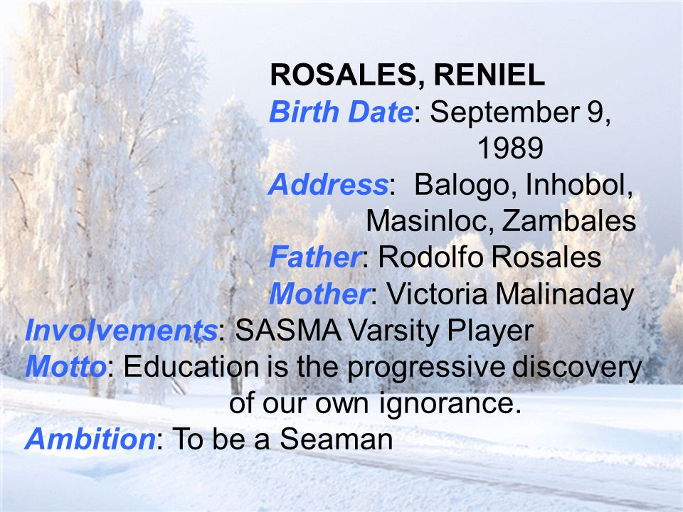 ROSALES, RENIEL Birth Date: September 9, 1989 Address: Balogo, Inhobol, Masinloc, Zambales Father: Rodolfo Rosales Mother: Victoria Malinaday Involvements: SASMA Varsity Player Motto: Education is the progressive discovery of our own ignorance.