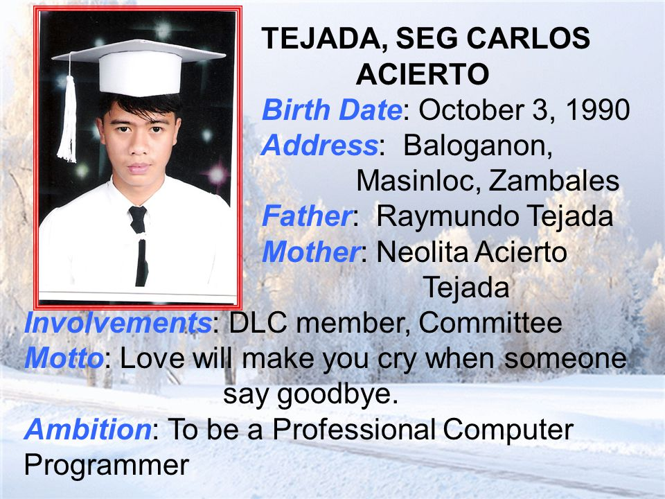 TEJADA, SEG CARLOS ACIERTO Birth Date: October 3, 1990 Address: Baloganon, Masinloc, Zambales Father: Raymundo Tejada Mother: Neolita Acierto Tejada Involvements: DLC member, Committee Motto: Love will make you cry when someone say goodbye.