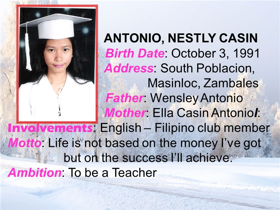 ANTONIO, NESTLY CASIN Birth Date: October 3, 1991 Address: South Poblacion, Masinloc, Zambales Father: Wensley Antonio Mother: Ella Casin AntonioI: Involvements : English – Filipino club member Motto: Life is not based on the money I've got but on the success I'll achieve.