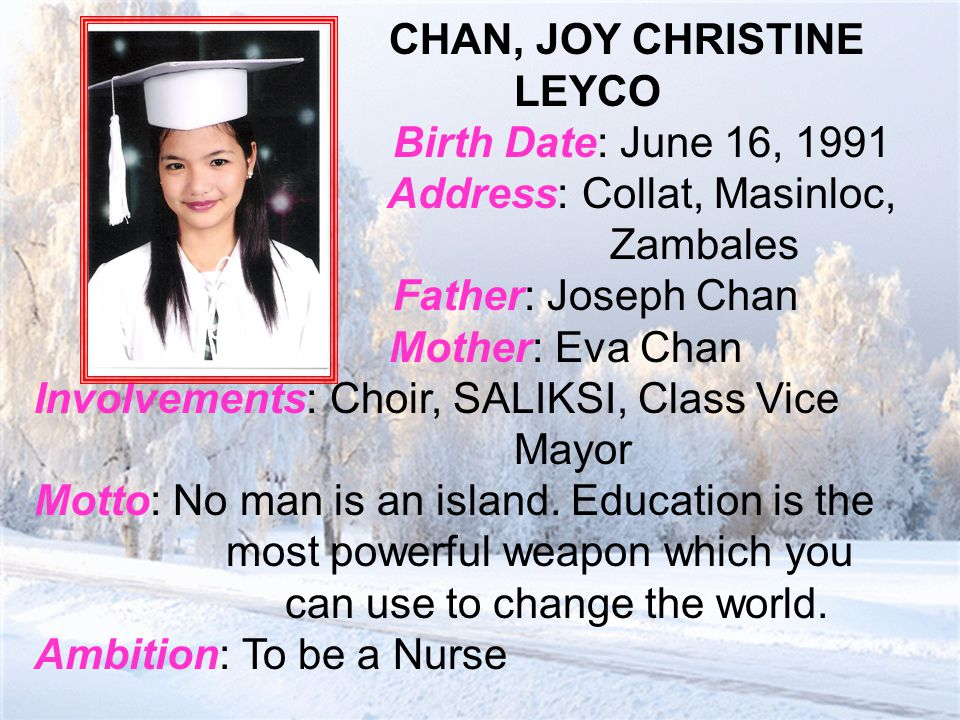 CHAN, JOY CHRISTINE LEYCO Birth Date: June 16, 1991 Address: Collat, Masinloc, Zambales Father: Joseph Chan Mother: Eva Chan Involvements: Choir, SALIKSI, Class Vice Mayor Motto: No man is an island.
