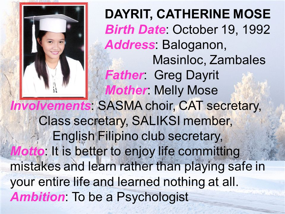 DAYRIT, CATHERINE MOSE Birth Date: October 19, 1992 Address: Baloganon, Masinloc, Zambales Father: Greg Dayrit Mother: Melly Mose Involvements: SASMA choir, CAT secretary, Class secretary, SALIKSI member, English Filipino club secretary, Motto: It is better to enjoy life committing mistakes and learn rather than playing safe in your entire life and learned nothing at all.