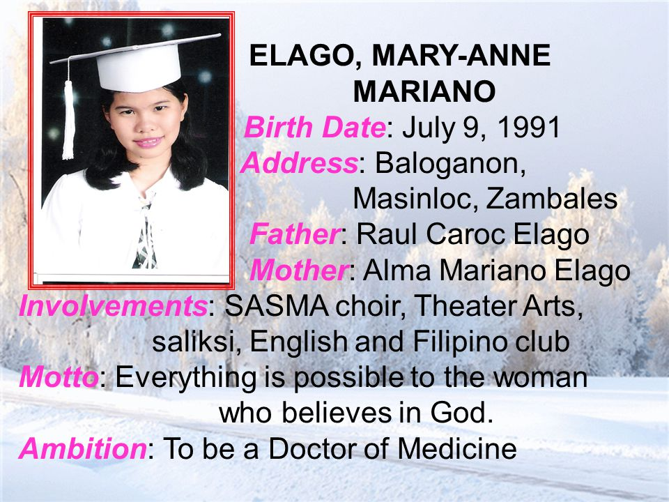 ELAGO, MARY-ANNE MARIANO Birth Date: July 9, 1991 Address: Baloganon, Masinloc, Zambales Father: Raul Caroc Elago Mother: Alma Mariano Elago Involvements: SASMA choir, Theater Arts, saliksi, English and Filipino club Motto: Everything is possible to the woman who believes in God.