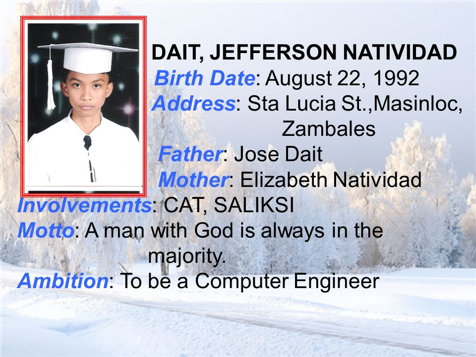 D AIT, JEFFERSON NATIVIDAD Birth Date: August 22, 1992 Address: Sta Lucia St.,Masinloc, Zambales Father: Jose Dait Mother: Elizabeth Natividad Involvements: CAT, SALIKSI Motto: A man with God is always in the majority.