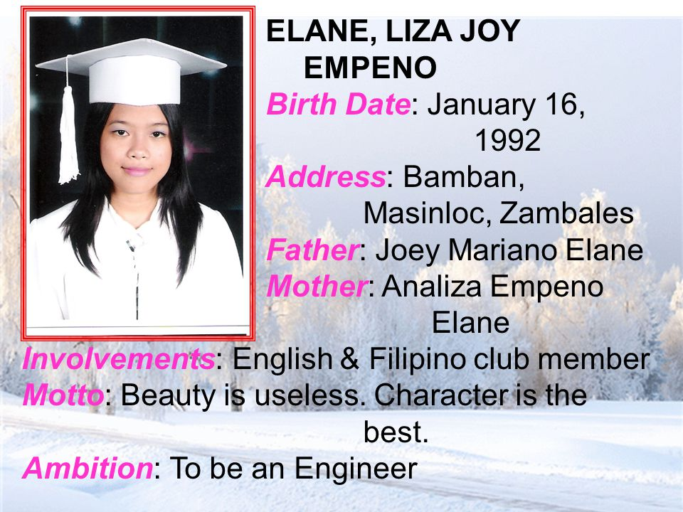 ELANE, LIZA JOY EMPENO Birth Date: January 16, 1992 Address: Bamban, Masinloc, Zambales Father: Joey Mariano Elane Mother: Analiza Empeno Elane Involvements: English & Filipino club member Motto: Beauty is useless.