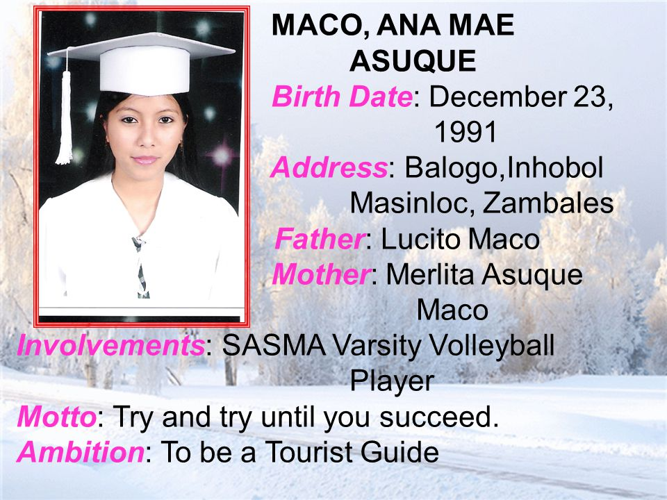 MACO, ANA MAE ASUQUE Birth Date: December 23, 1991 Address: Balogo,Inhobol Masinloc, Zambales Father: Lucito Maco Mother: Merlita Asuque Maco Involvements: SASMA Varsity Volleyball Player Motto: Try and try until you succeed.