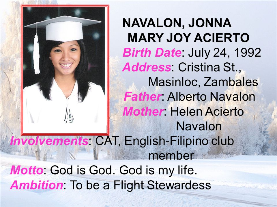 NAVALON, JONNA MARY JOY ACIERTO Birth Date: July 24, 1992 Address: Cristina St., Masinloc, Zambales Father: Alberto Navalon Mother: Helen Acierto Navalon Involvements: CAT, English-Filipino club member Motto: God is God.