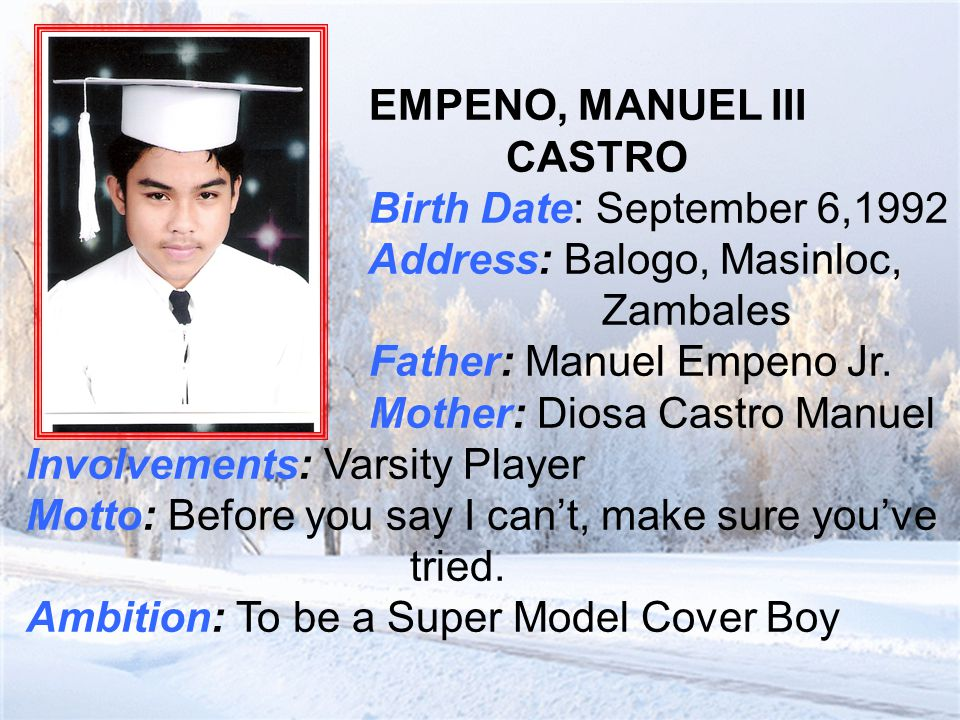 ESMELE, ALBERTO II EGUITA Birth Date: May 3, 1990 Address: Sta Rita, Masinloc, Zambales Father: Jacinto Esmele Mother: Aileen Eguita Esmele Involvements: CAT Motto: Education is the key to success Ambition: To be a Seaman