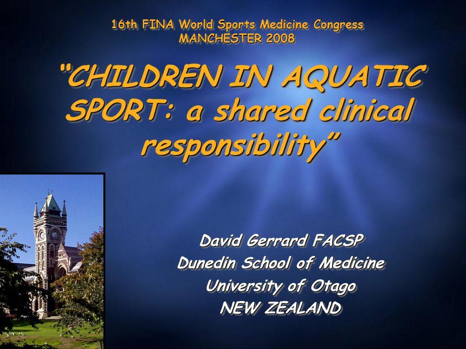 16th FINA World Sports Medicine Congress MANCHESTER 2008 CHILDREN IN AQUATIC SPORT: a shared clinical responsibility David Gerrard FACSP Dunedin School of Medicine University of Otago NEW ZEALAND David Gerrard FACSP Dunedin School of Medicine University of Otago NEW ZEALAND