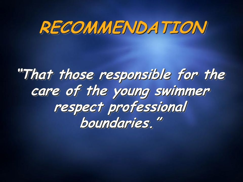 RECOMMENDATIONRECOMMENDATION That those responsible for the care of the young swimmer respect professional boundaries.