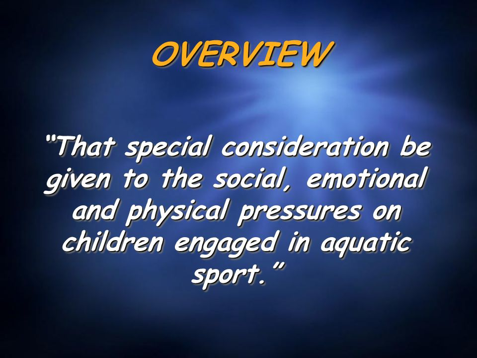 "OVERVIEWOVERVIEW ""That special consideration be given to the social, emotional and physical pressures on children engaged in aquatic sport."""