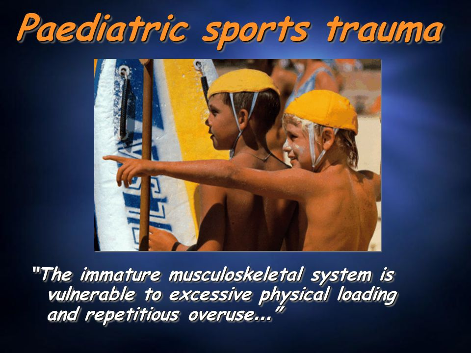 "Paediatric sports trauma "" The immature musculoskeletal system is vulnerable to excessive physical loading and repetitious overuse …"""