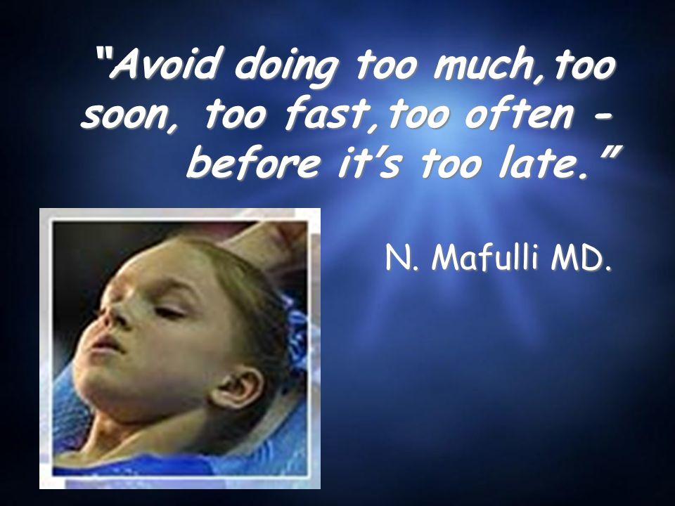 Avoid doing too much,too soon, too fast,too often - before it ' s too late. N. Mafulli MD.