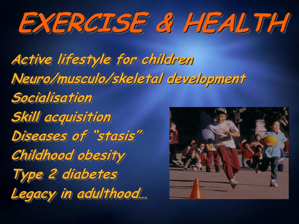 EXERCISE & HEALTH Active lifestyle for children Neuro/musculo/skeletal development Socialisation Skill acquisition Diseases of stasis Childhood obesity Type 2 diabetes Legacy in adulthood… Active lifestyle for children Neuro/musculo/skeletal development Socialisation Skill acquisition Diseases of stasis Childhood obesity Type 2 diabetes Legacy in adulthood…