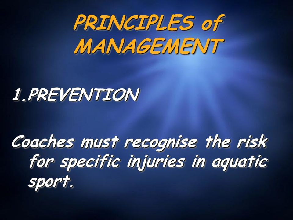 PRINCIPLES of MANAGEMENT 1.PREVENTION Coaches must recognise the risk for specific injuries in aquatic sport. 1.PREVENTION Coaches must recognise the