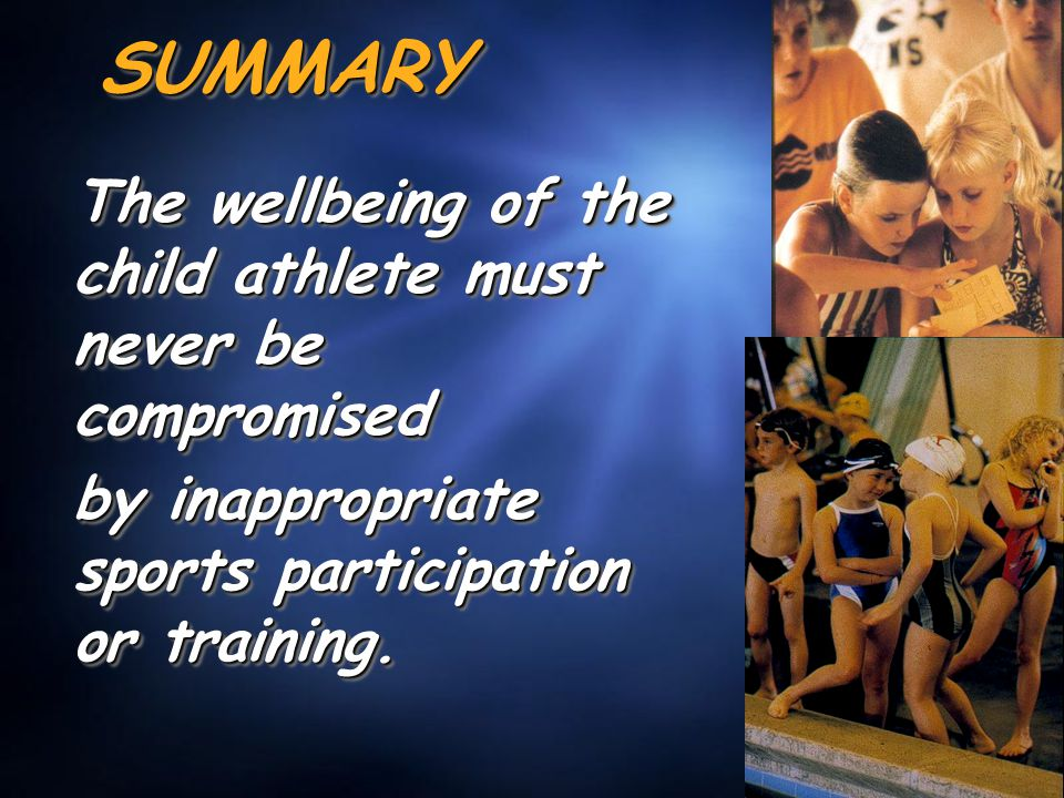 SUMMARYSUMMARY The wellbeing of the child athlete must never be compromised by inappropriate sports participation or training.
