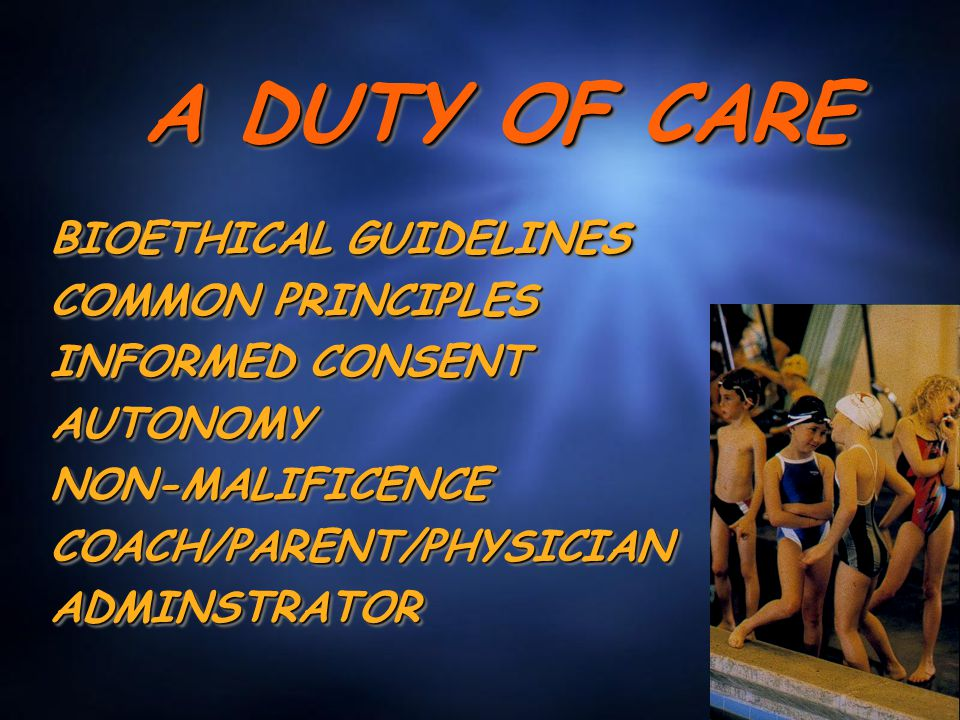 A DUTY OF CARE BIOETHICAL GUIDELINES COMMON PRINCIPLES INFORMED CONSENT AUTONOMYNON-MALIFICENCECOACH/PARENT/PHYSICIANADMINSTRATOR BIOETHICAL GUIDELINE