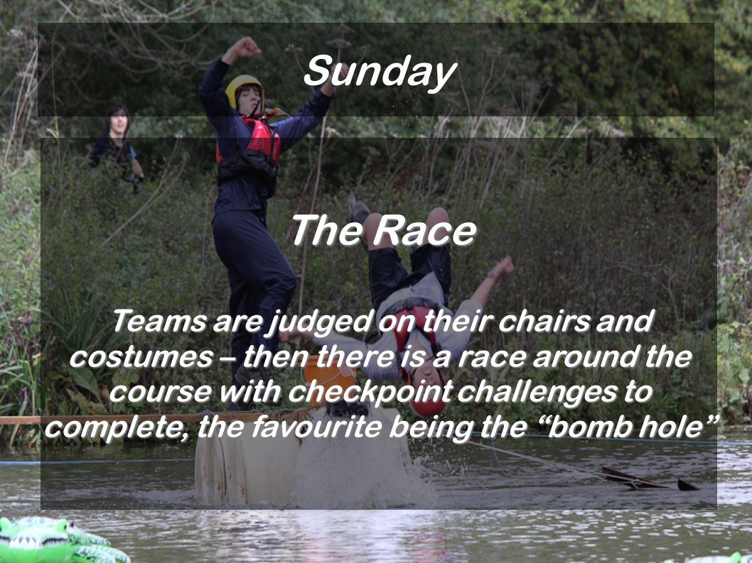 Sunday The Race Teams are judged on their chairs and costumes – then there is a race around the course with checkpoint challenges to complete, the favourite being the bomb hole