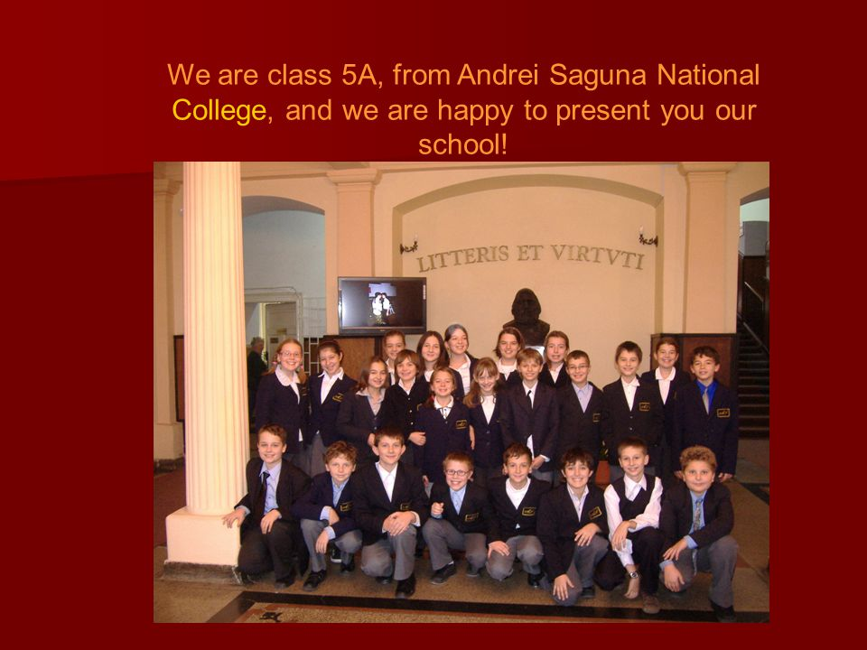 We are class 5A, from Andrei Saguna National College, and we are happy to present you our school!