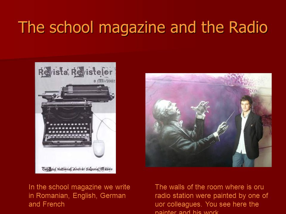 The school magazine and the Radio In the school magazine we write in Romanian, English, German and French The walls of the room where is oru radio station were painted by one of uor colleagues.