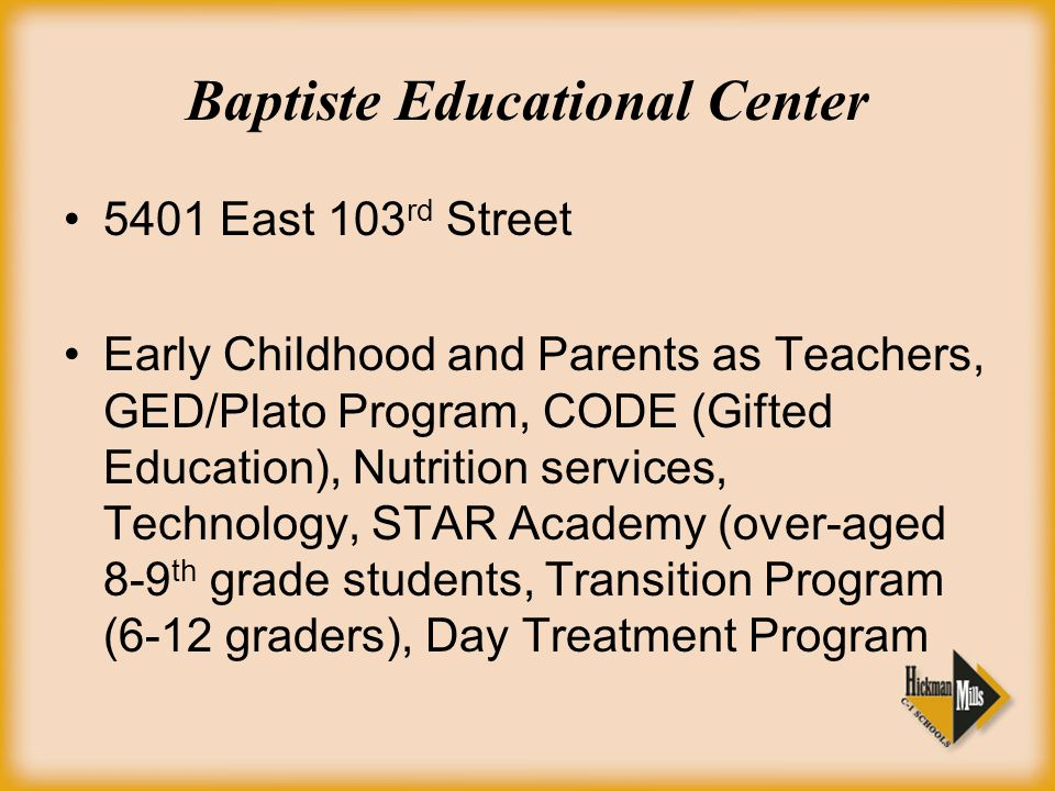 Baptiste Educational Center 5401 East 103 rd Street Early Childhood and Parents as Teachers, GED/Plato Program, CODE (Gifted Education), Nutrition services, Technology, STAR Academy (over-aged 8-9 th grade students, Transition Program (6-12 graders), Day Treatment Program