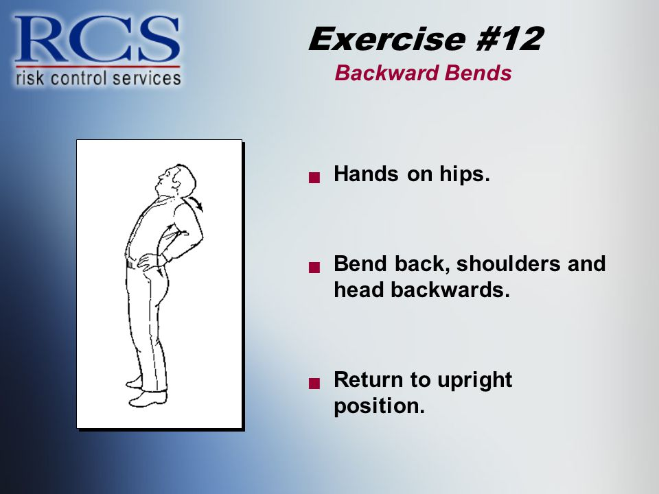 Exercise #12 Backward Bends  Hands on hips.  Bend back, shoulders and head backwards.