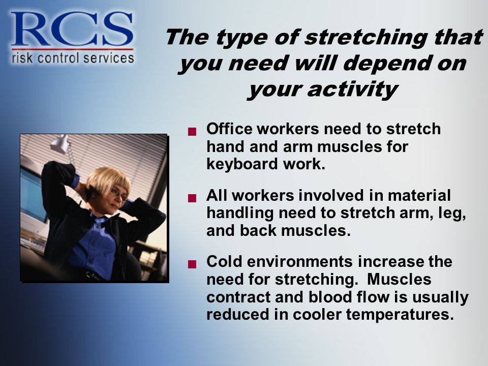 The type of stretching that you need will depend on your activity  Office workers need to stretch hand and arm muscles for keyboard work.