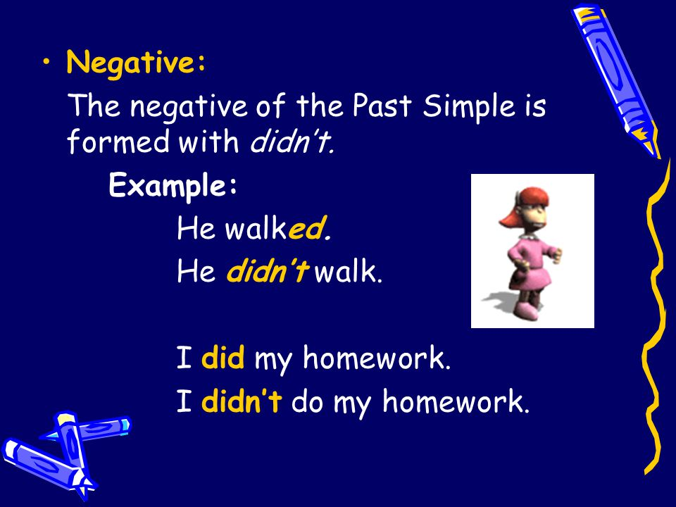 Negative: The negative of the Past Simple is formed with didn't. Example: He walked. He didn't walk. I did my homework. I didn't do my homework.