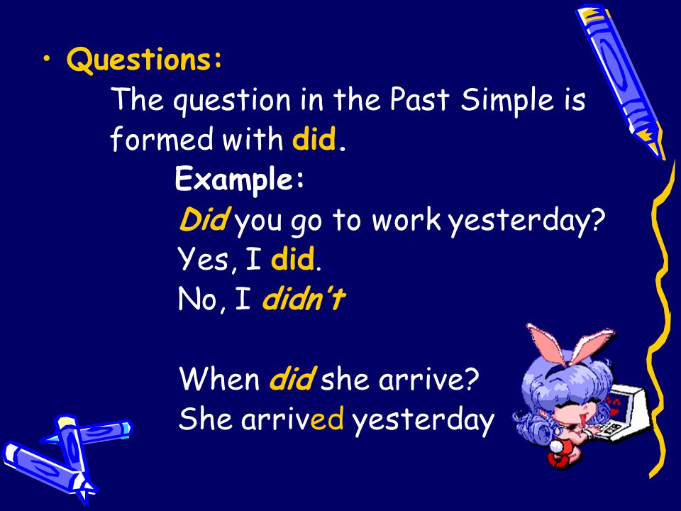 Questions: The question in the Past Simple is formed with did. Example: Did you go to work yesterday? Yes, I did. No, I didn't When did she arrive? Sh