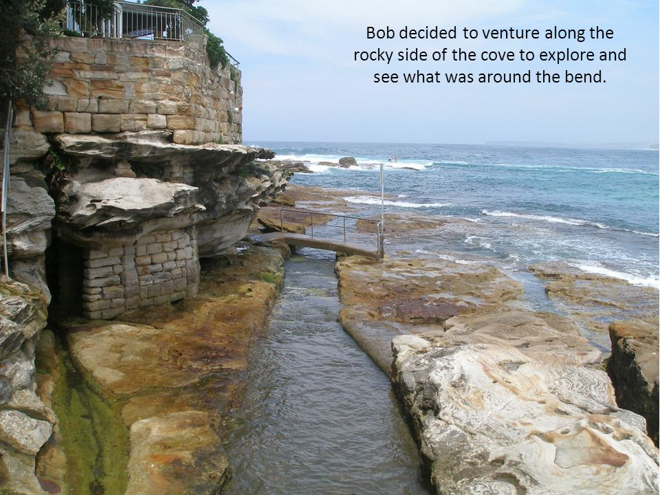 Bob decided to venture along the rocky side of the cove to explore and see what was around the bend.