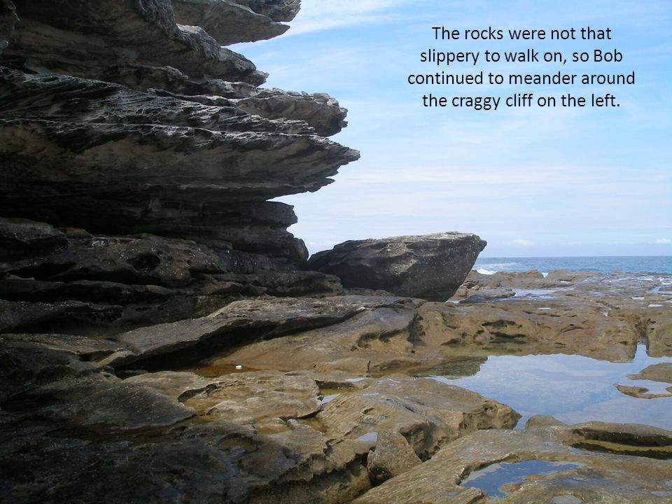 The rocks were not that slippery to walk on, so Bob continued to meander around the craggy cliff on the left.