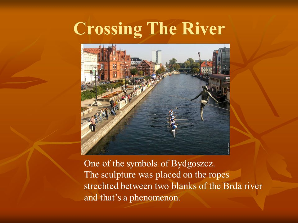 Crossing The River One of the symbols of Bydgoszcz. The sculpture was placed on the ropes strechted between two blanks of the Brda river and that's a